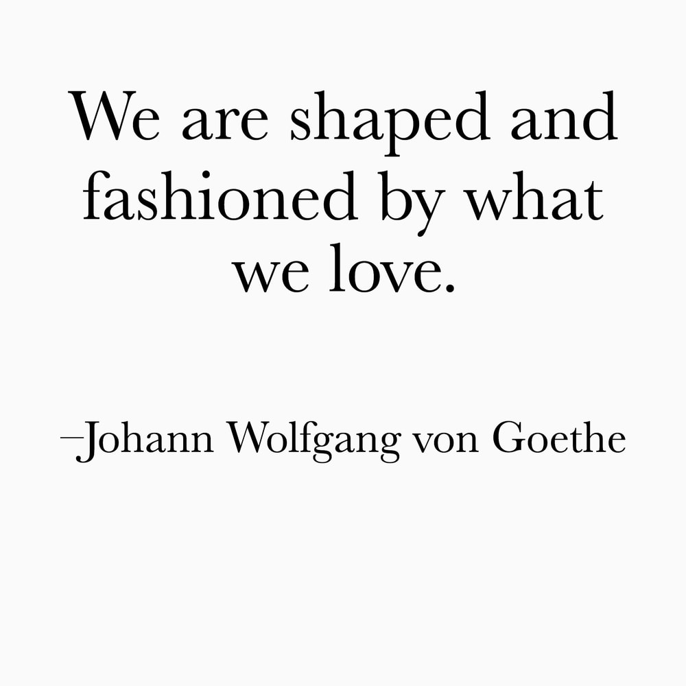 shaped by what we love Goethe inspiring quote saying